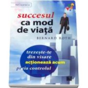 Succesul ca mod de viata. Trezeste-te din visare, actioneaza acum, preia controlul! (Bernard Roth)