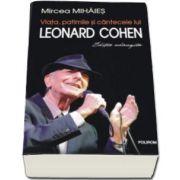 Viata, patimile si cantecele lui Leonard Cohen - Mircea Mihaies (Editie adaugita)