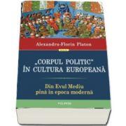 Corpul politic in cultura europeana. Din Evul Mediu pina in epoca moderna (Alexandru Florin Platon)