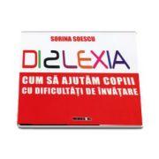 Sorina Soescu - Dislexia. Cum sa ajutam copii cu dificultati de invatare