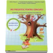 Ma pregatesc pentru concurs! Matematica pentru clasa a IV-a. Exercitii aplicative si modele de subiecte (Adina Grigore)