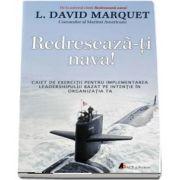 Redreseaza-ti nava! Caiet de exercitii pentru implementarea leadershipului bazat pe intentie in organizatia ta (L. David Marquet)