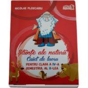 Nicolae Ploscariu - Stiinte ale naturii, caiet de lucru pentru clasa a IV-a, semestrul al II-lea - Conform programei scolare