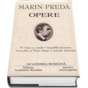 Marin Preda - Opere fundamentale, volumul IV (Viata ca o prada, Imposibila intoarcere, Convorbiri cu Florin Mugur, Articole. Interviuri)