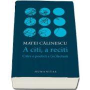 Matei Calinescu - A citi, a reciti. Catre o poetica a (re)lecturii