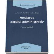 Adrian M. Truichici, Anularea actului administrativ. Practica judiciara