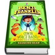 Raymond Bean - Benji Franklin. Pustiul miliardar - Volumul I, Cum sa faci bani (si sa salvezi lumea de dinozaurii ucigasi)