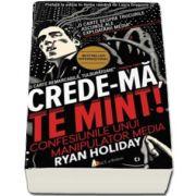 Ryan Holiday - Crede-ma, te mint! Confesiunile unui manipulator media