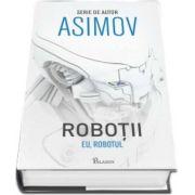 Isaac Asimov - Eu, Robotul. Primul volum din seria Robotii