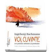 Ingeborg Bachmann - Voi, cuvinte - 101 poeme antume si postume