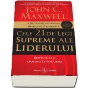 Cele 21 de legi supreme ale liderului. Respecta-le si oamenii te vor urma - A 10-a editie aniversara, revizuita si adaugita de John C. Maxwell