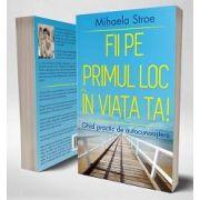 Fii pe primul loc in viata ta! Ghid practic de autocunoastere de Mihaela Stroe