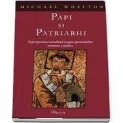 Papi si patriarhi. O perspectiva ortodoxa asupra pretentiilor romano-catolice de Michael Whelton