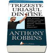 Tony Robbins - Trezeste uriasul din tine - Cum sa preiei imediat controlul destinului tau mental, emotional, fizic si financiar!