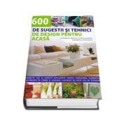 600 DE SUGESTII SI TEHNICI DE DESIGN PENTRU ACASA. Un manual practic si o enciclopedie a designului decorativ
