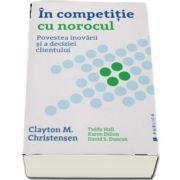 In competitie cu norocul - Povestea inovarii si a deciziei clientului de Clayton M. Christensen