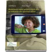 Modelarea video pentru copiii mici cu tulburari din spectrul autist. Ghid practic pentru parinci si specialisti de Sarah Murray
