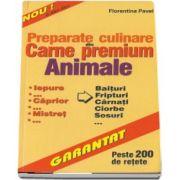 Florentina Pavel, Preparate culinare din carne premium - Animale. Iepure, caprior, mistret, baituri, fripturi, carnati, ciorbe, sosuri. Peste 200 de retete