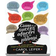 Cum sa ai succes in afaceri fara sa plangi - Lectii dintr-o viata petrecuta in lumea comediei de Carol Leifer