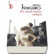 Pe cind eram orfani de Kazuo Ishiguro (Editie de buzunar Top 10)