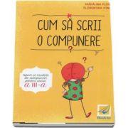 Cum sa scrii o compunere. Tipuri si modele de compuneri pentru clasa a III-a - Autori: Madalina Florea, Florentina Ionita