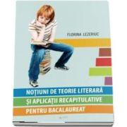 Notiuni de teorie literara si aplicatii recapitulative pentru bacalaureat de Lezeriuc Florina