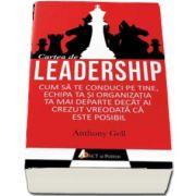 Cartea de Leadership. Cum sa te conduci pe tine, echipa ta si organizatia ta mai departe decat ai crezut ca este posibil de Anthony Gell