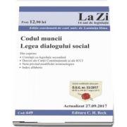 Codul muncii. Legea dialogului social. Actualizat la 27. 09. 2017 - Cod 649. Editie coordonata de conf. univ. dr. Luminita Dima