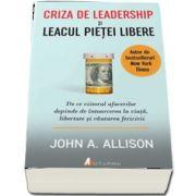 Criza de leadership si leacul pietei libere. De ce viitorul afacerilor depinde de intoarcerea la viata, libertate si cautarea fericirii de John Allison