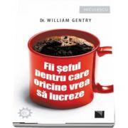 Fii seful pentru care oricine vrea sa lucreze! de William Gentry