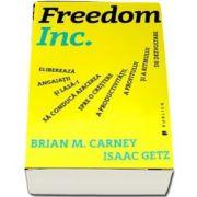 Freedom Inc. - Elibereaza angajatii si lasa-i sa conduca afacerea spre o crestere a productivitatii, a profitului si a ritmului de dezvoltare de Brian M. Carney