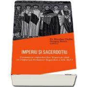 Imperiu si sacerdotiu. Dinamica raporturilor Biserica-Stat in Imperiul Romano-Bizantin (306-867) de Nicolae Chifar
