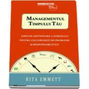 Rita Emmett - Managementul timpului tau. Ghid de gestionare a stresului pentru cei coplesiti de probleme si responsabilitati