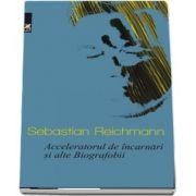 Acceleratorul de incarnari si alte Biografobii de Sebastian Reichmann