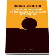 Cultura moderna pe intelesul oamenilor inteligenti de Roger Scruton (Colectia 12 carti despre lumea in care traim) - Traducere si note de Dragos Dodu