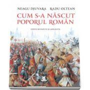 Cum s-a nascut poporul roman - Editie revazuta si adaugita de Neagu Djuvara