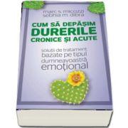 Cum sa depasim durerile cronice si acute - solutii de tratament bazate pe tipul dumneavoastra emotional de Marc Micozzi