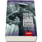 Fiica lui Stalin. Viata extraordinara a Svetlanei Allilueva de Rosemary Sullivan