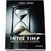Intre timp. Amintiri din casa Cezarului de Daniel Barbu