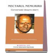 Nectarul nemuririi. Conversatii despre Etern de Nisargadatta Maharaj