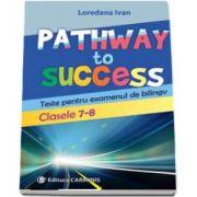 Pathway to Success. Teste pentru examenul de bilingv. Clasele 7-8 de Loredana Ivan