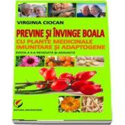Previne si invinge boala cu plante medicinale imunitare si adaptogene - Virginia Ciocan (Editia II, revizuita si adaugita)