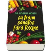 Sa traim sanatos fara toxine. Ghid fundamental. Alimente si plante naturale pentru regenerarea celulara completa de Robert Morse (Editia a V-a)