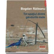 Tot spatiul dintre gandurile mele de Bogdan Raileanu