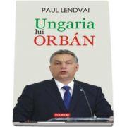 Ungaria lui Orban de Paul Lendvai (Traducere de Maria-Magdalena Anghelescu)