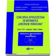 Concursul interjudetean Gheorghe Vranceanu - Bacau editiile 2003-2004 - Colectia Biblioteca Olimpiadelor de Matematica