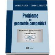 Probleme de geometrie competitiva de Andrei Ivanov - Colectia Biblioteca Olimpiadelor de Matematica)