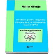 Probleme pentru pregatirea Olimpiadelor de Matematica clasele VI-VIII de Marius Ghergu - Colectia Biblioteca Olimpiadelor de Matematica
