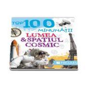 Top 100 minunatii. Lumea si spatiul cosmic - Editie ilustrata