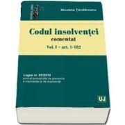 Codul insolventei comentat. Volumul I - art. 1-182. Legea nr. 85-2014 privind procedurile de prevenire a insolventei si de insolventa de Nicoleta Tandareanu